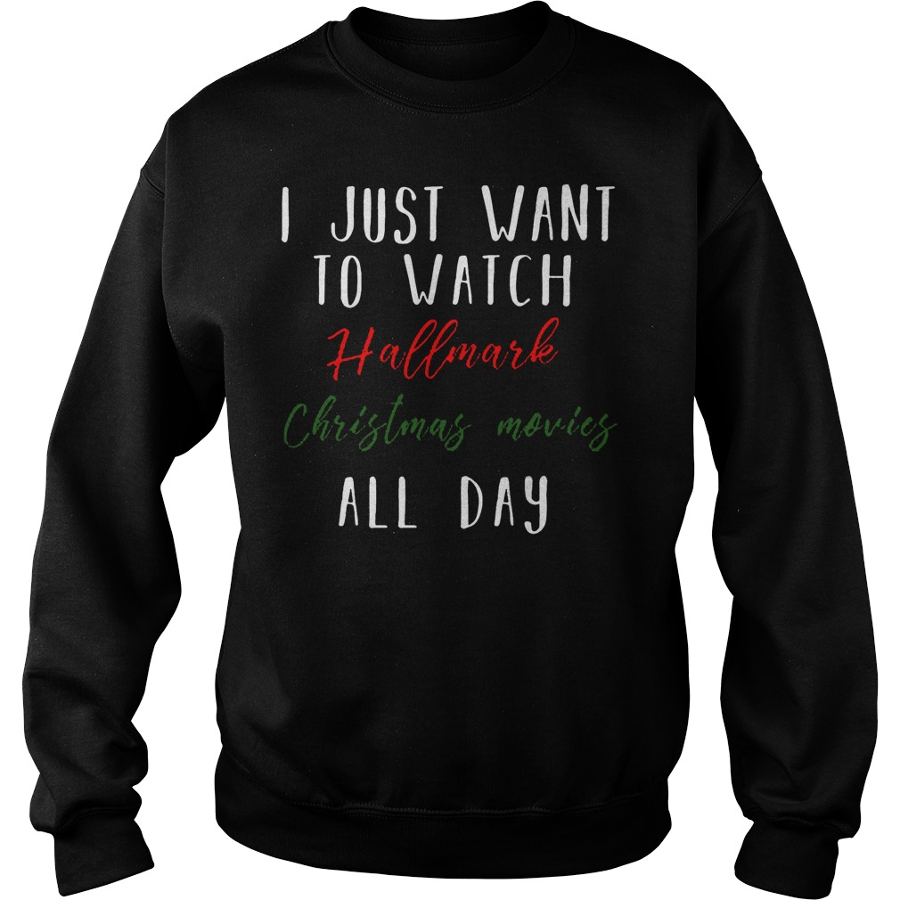 I just want to watch Hallmark Christmas movies all day shirt Sweatshirt Unisex