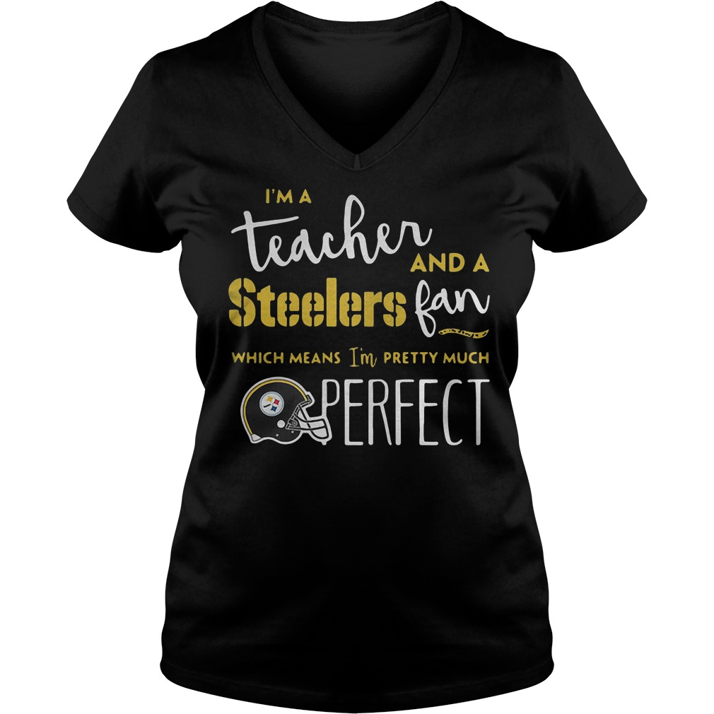 I'm a teacher and a Steelers fan which means I'm pretty much perfect shirt Ladies V-Neck