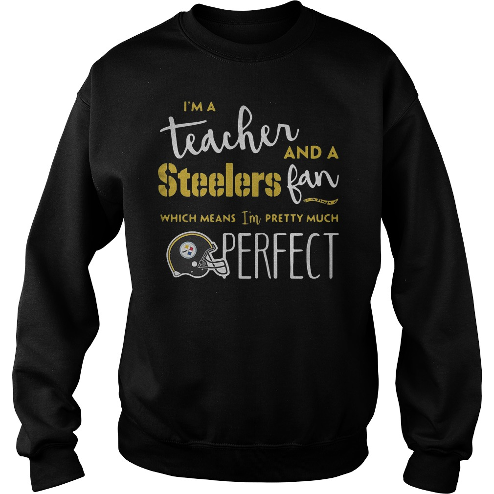 I'm a teacher and a Steelers fan which means I'm pretty much perfect shirt Sweatshirt Unisex