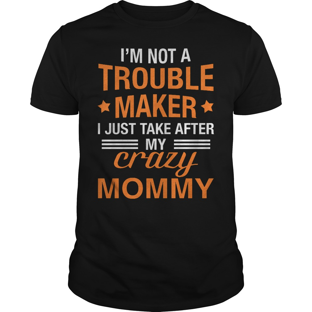 I'm not a Trouble Maker I just take after my crazy Mommy shirt