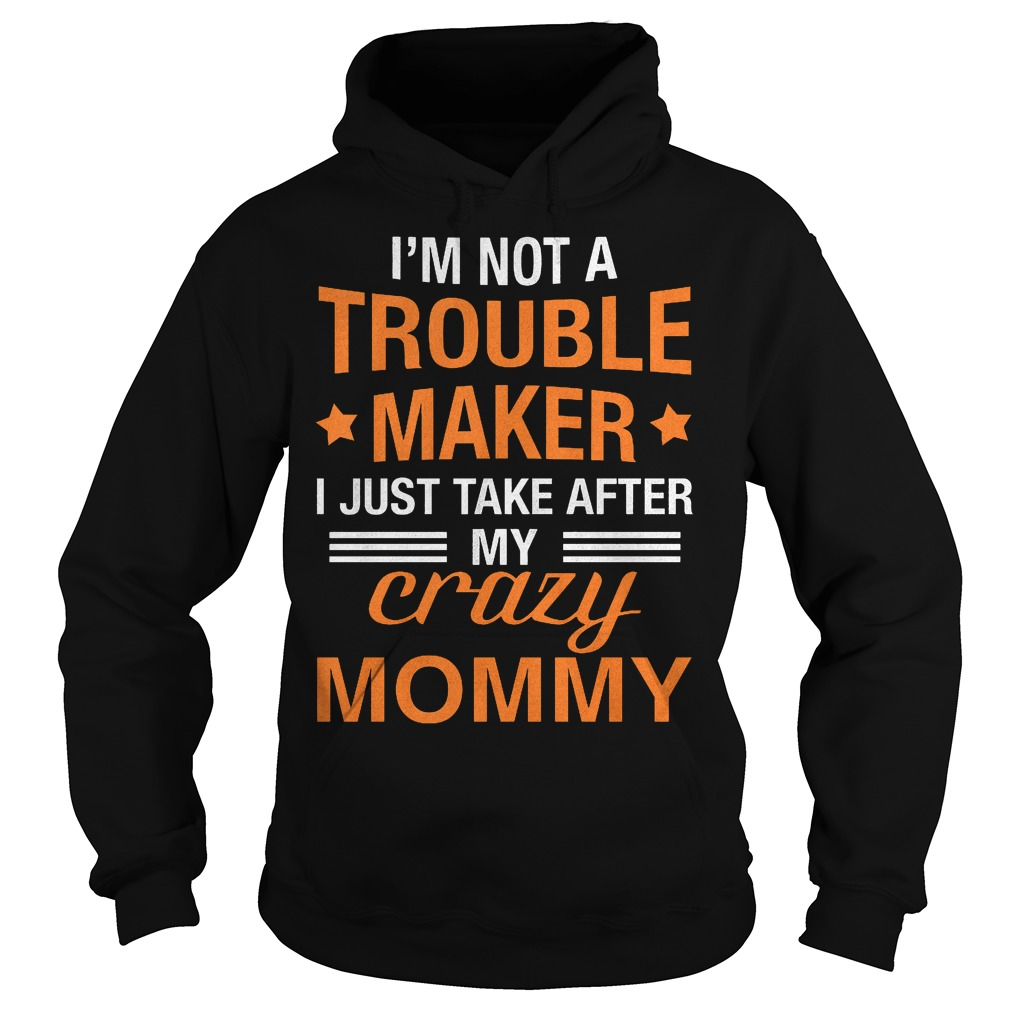 I'm not a Trouble Maker I just take after my crazy Mommy shirt Hoodie