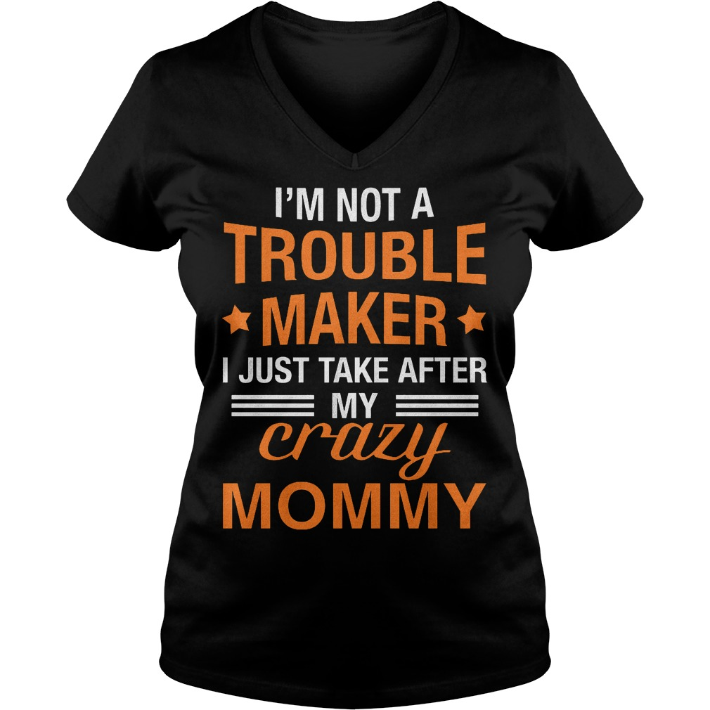 I'm not a Trouble Maker I just take after my crazy Mommy shirt Ladies V-Neck