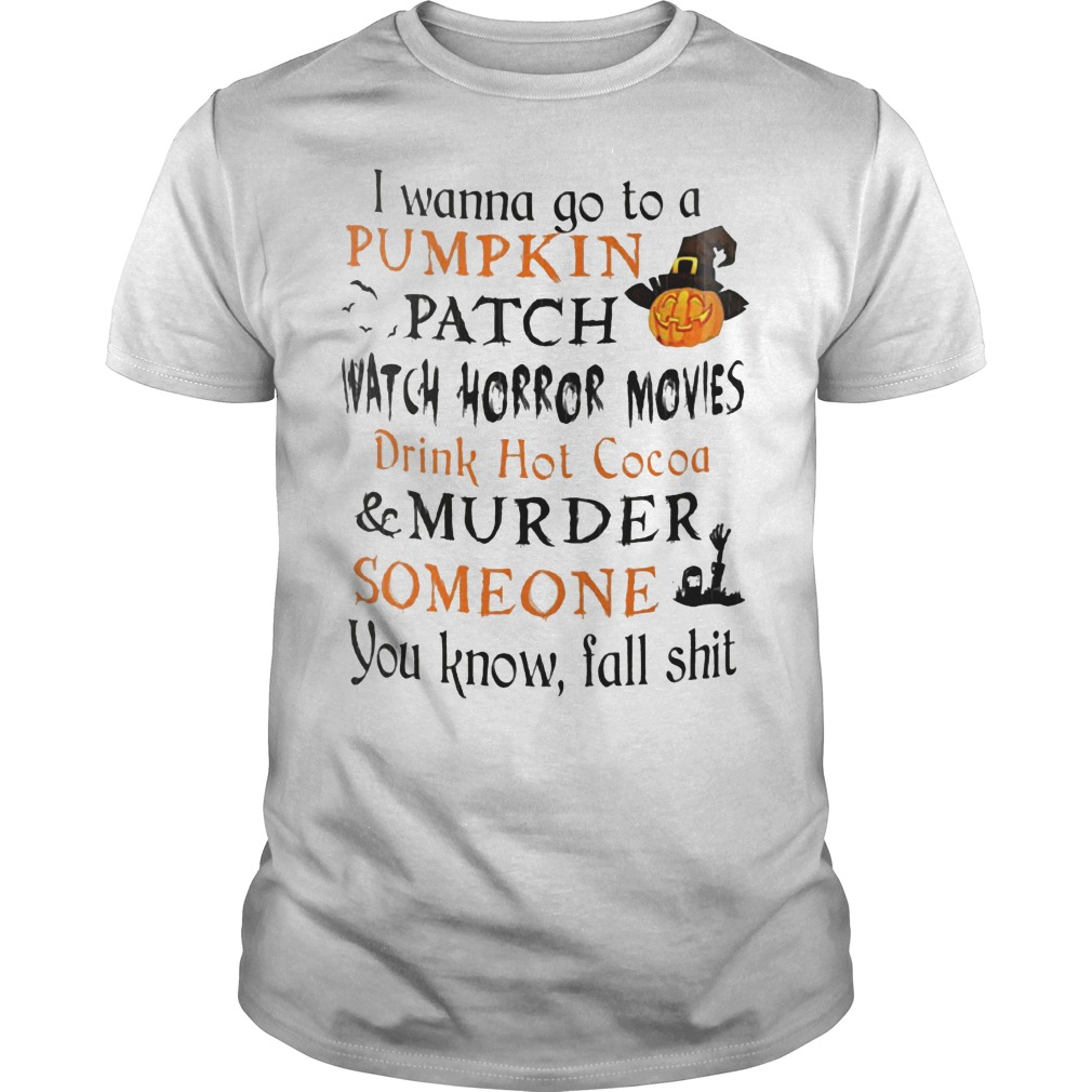 I wanna go to a pumpkin patch watch horror movies drink hot cocoa murder someone shirt