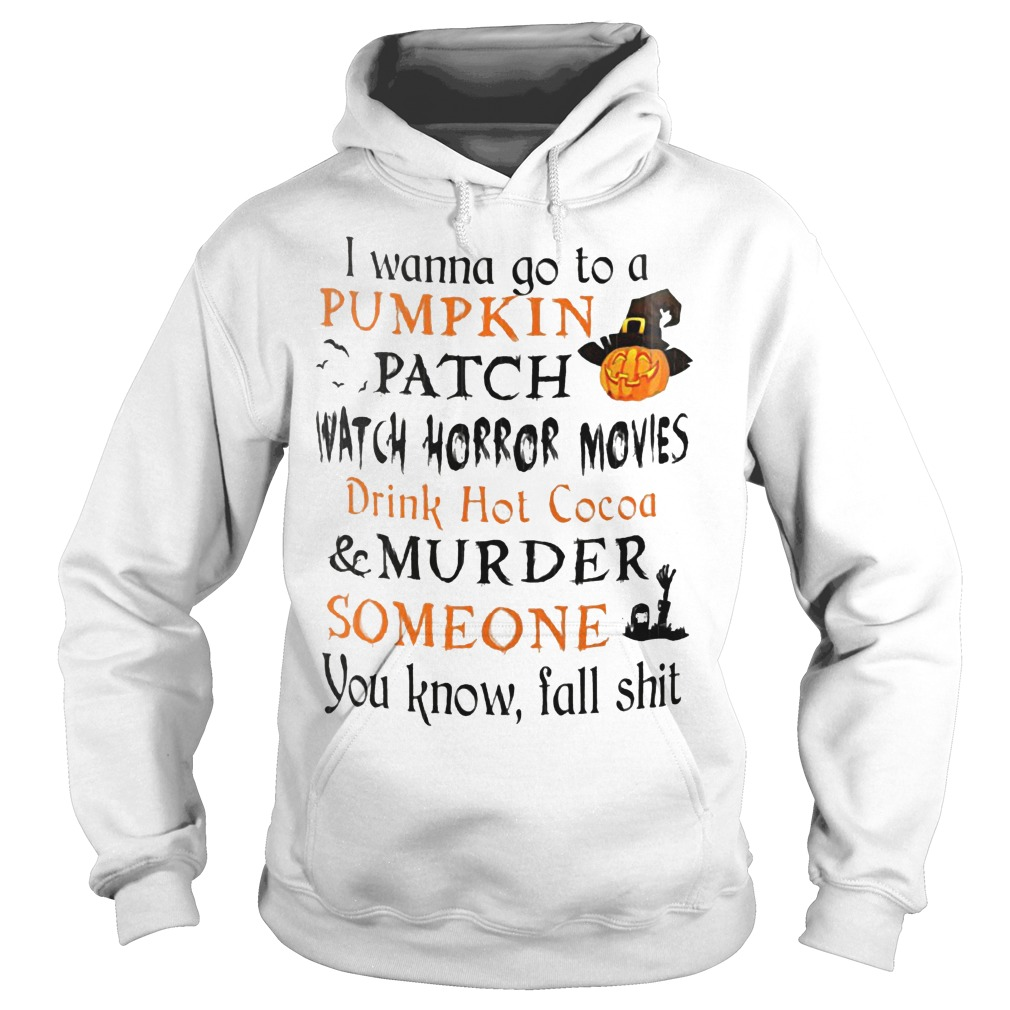 I wanna go to a pumpkin patch watch horror movies drink hot cocoa murder someone shirt Hoodie