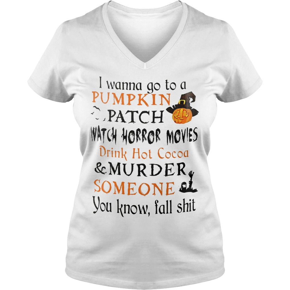 I wanna go to a pumpkin patch watch horror movies drink hot cocoa murder someone shirt Ladies V-Neck