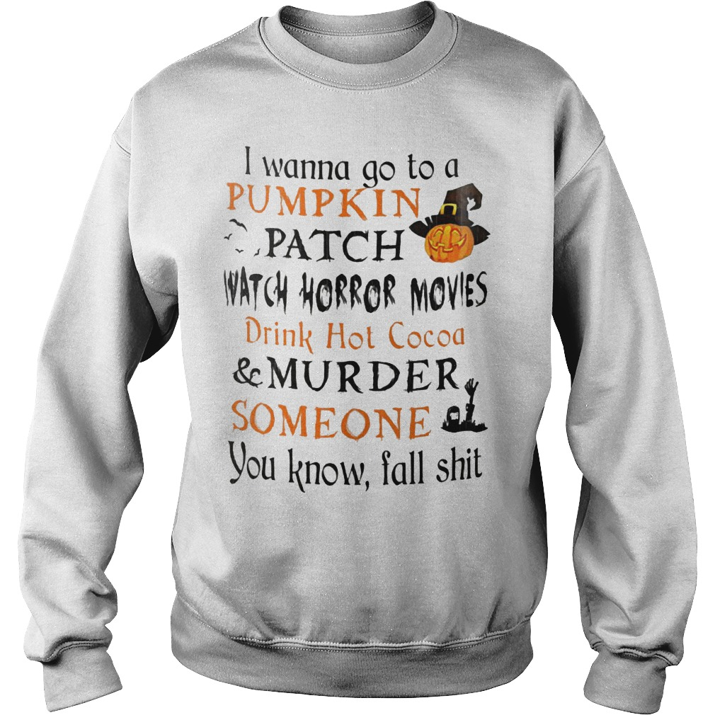 I wanna go to a pumpkin patch watch horror movies drink hot cocoa murder someone shirt Sweatshirt Unisex