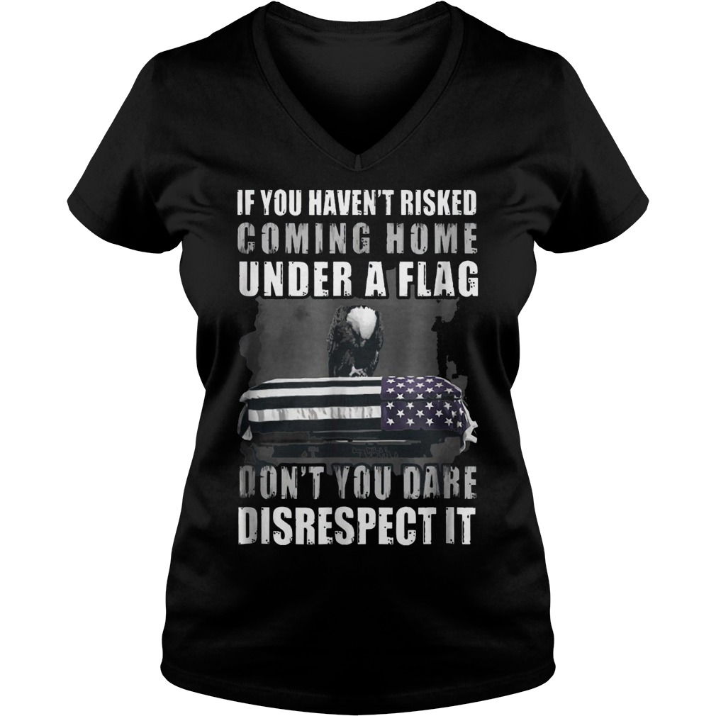If You Haven't Risked Coming Home Under A Flag Don't You Dare Disrespect it Shirt Ladies V-Neck