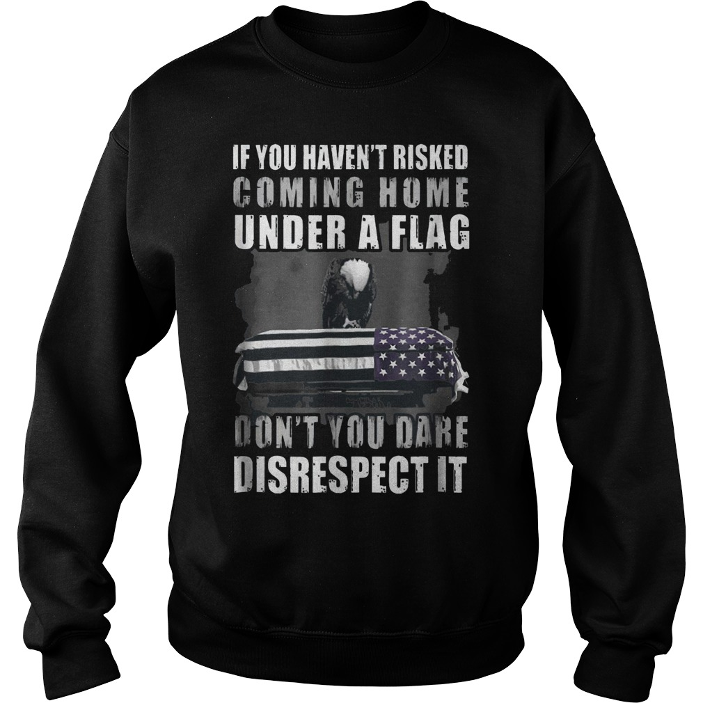 If You Haven't Risked Coming Home Under A Flag Don't You Dare Disrespect it Shirt Sweatshirt Unisex