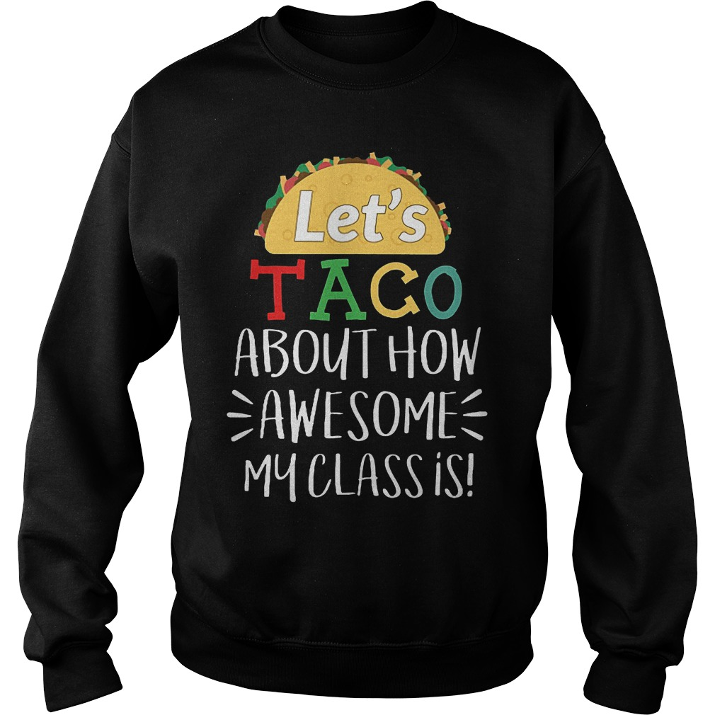 Let's Taco About How Awesome My Class Is Shirt Sweatshirt Unisex