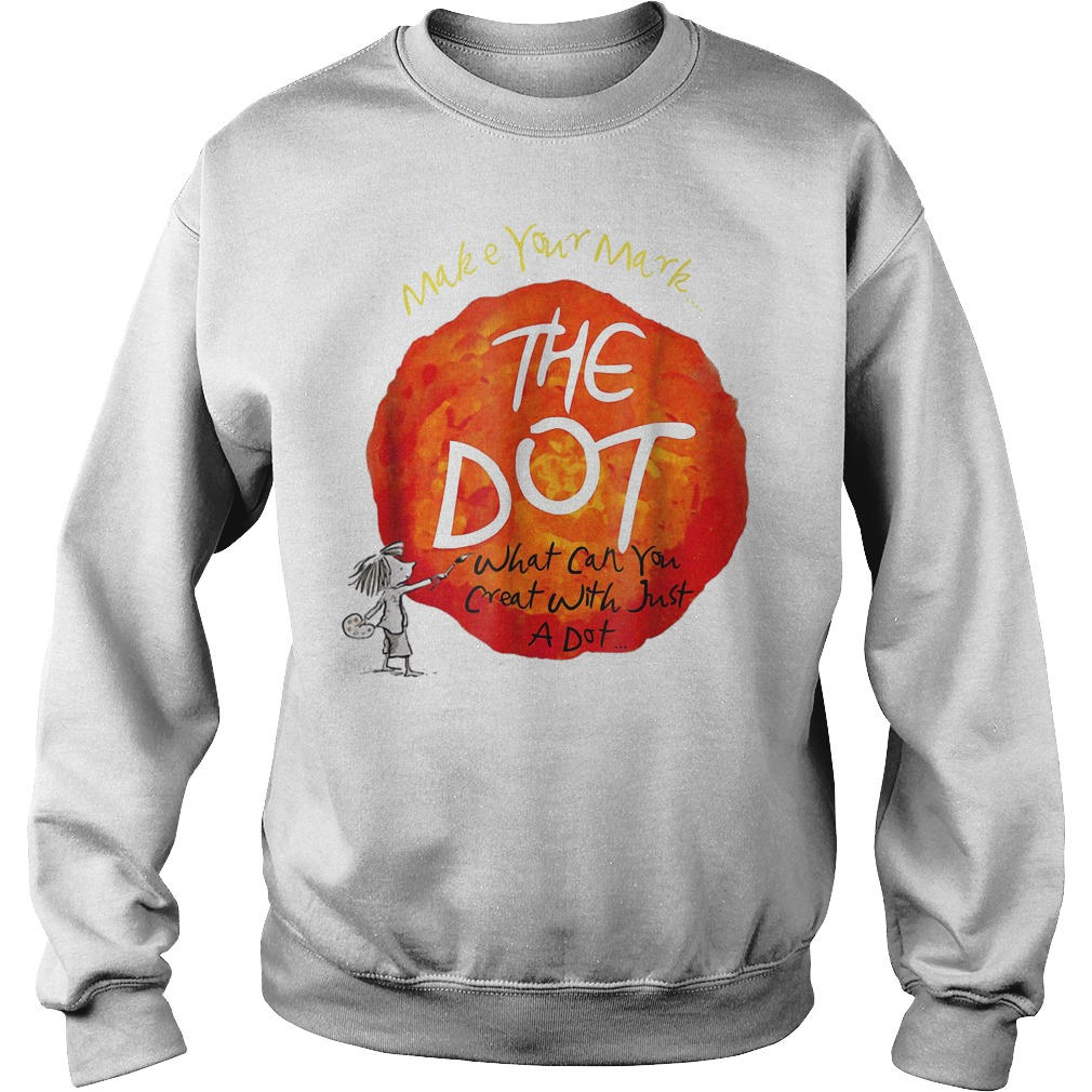 Make your mark the dot what can you crat with just a dot shirt Sweatshirt Unisex