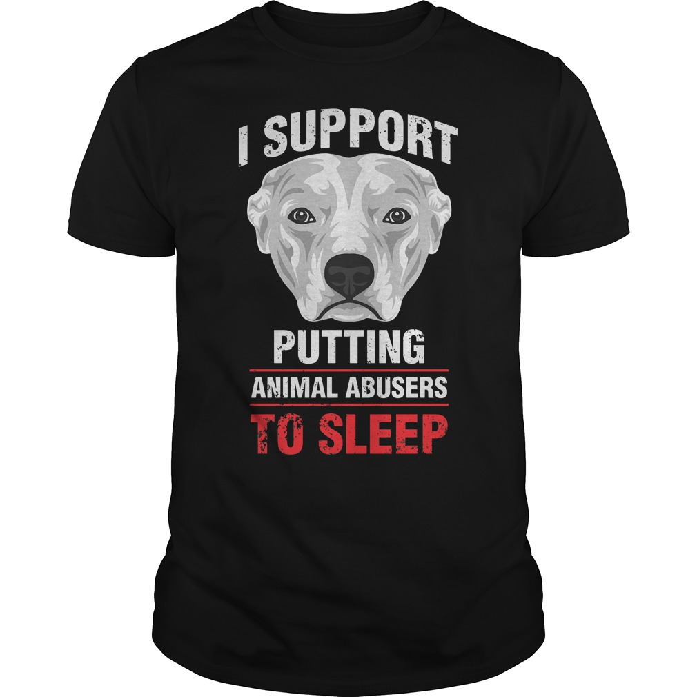 Pit Bulls I support putting animal abusers to sleep shirt