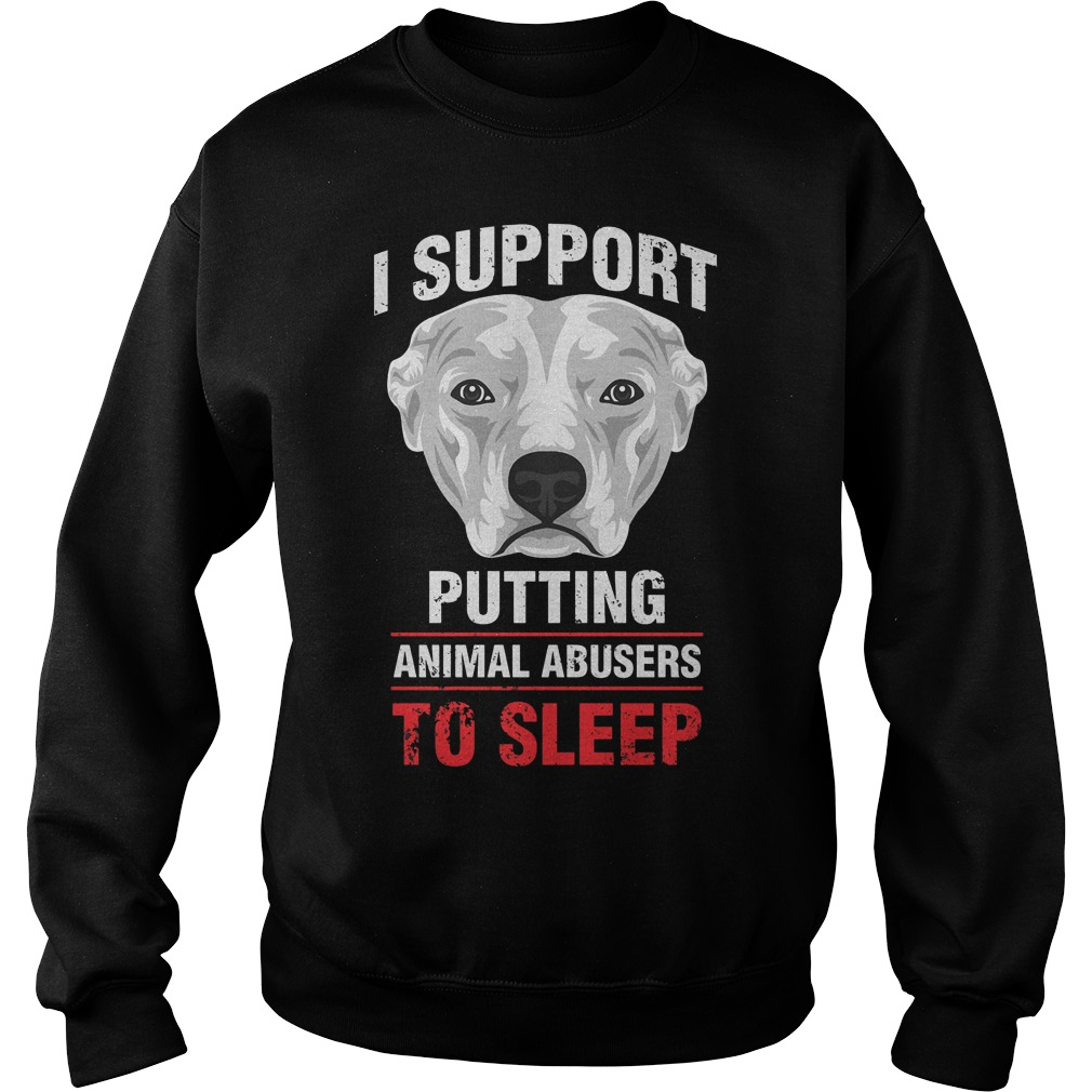 Pit Bulls I support putting animal abusers to sleep shirt Sweatshirt Unisex