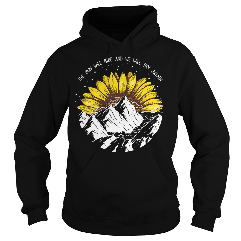 Sunflower the sun will rise and we will try again shirt Hoodie