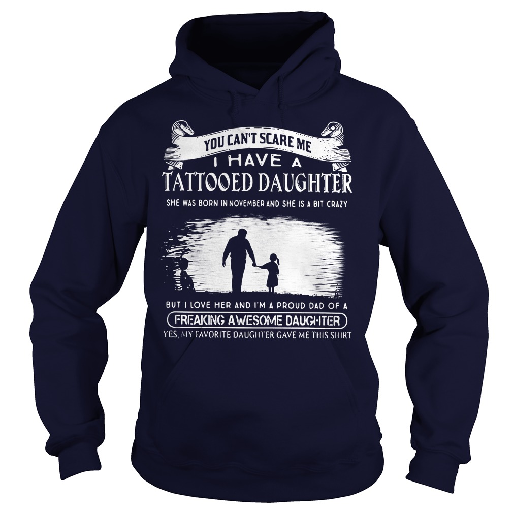 Tattooed Daughter You Can't Scare Me I Have A Tattooed Daughter In November Freaking Awesome Daughter Shirt Hoodie