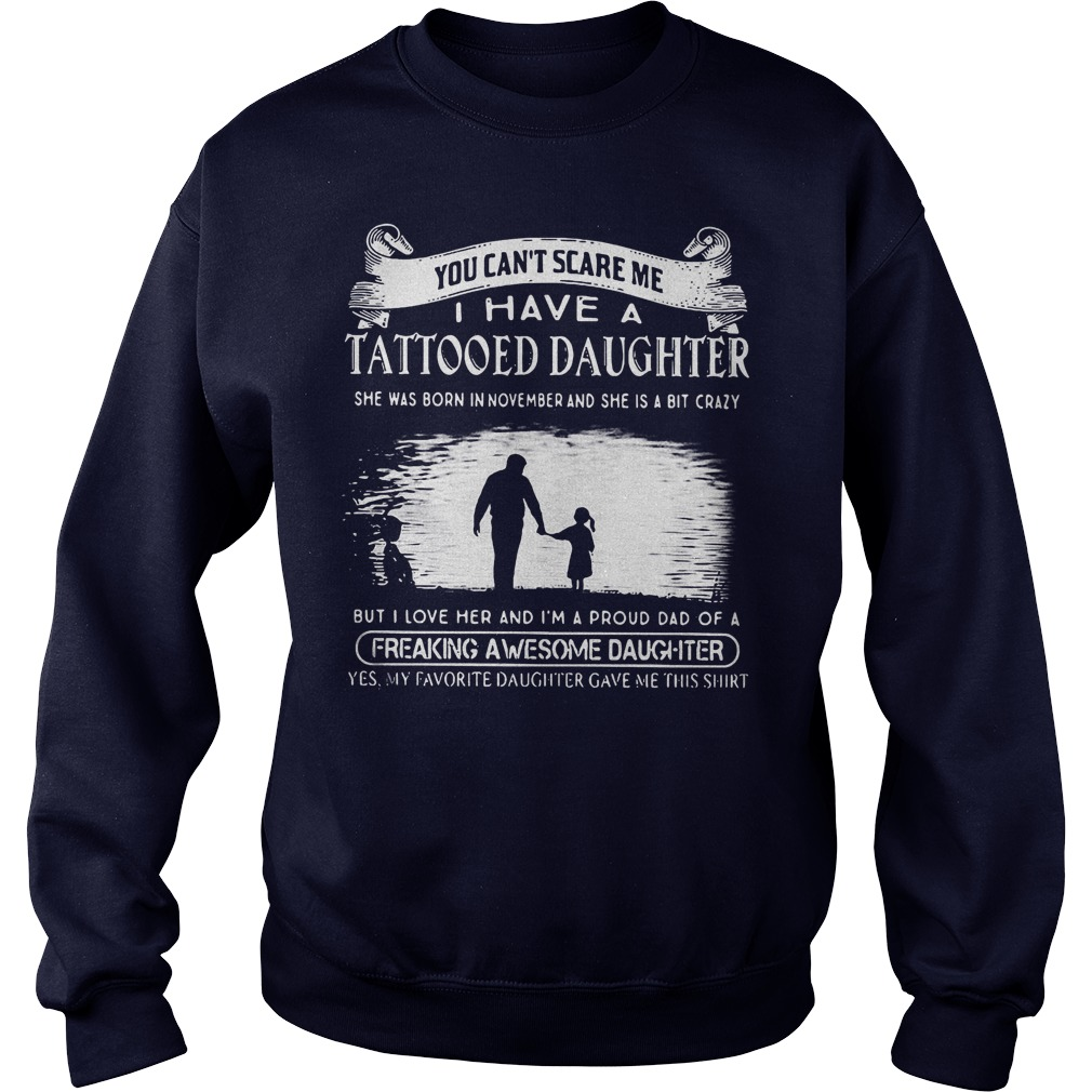 Tattooed Daughter You Can't Scare Me I Have A Tattooed Daughter In November Freaking Awesome Daughter Shirt Sweatshirt Unisex