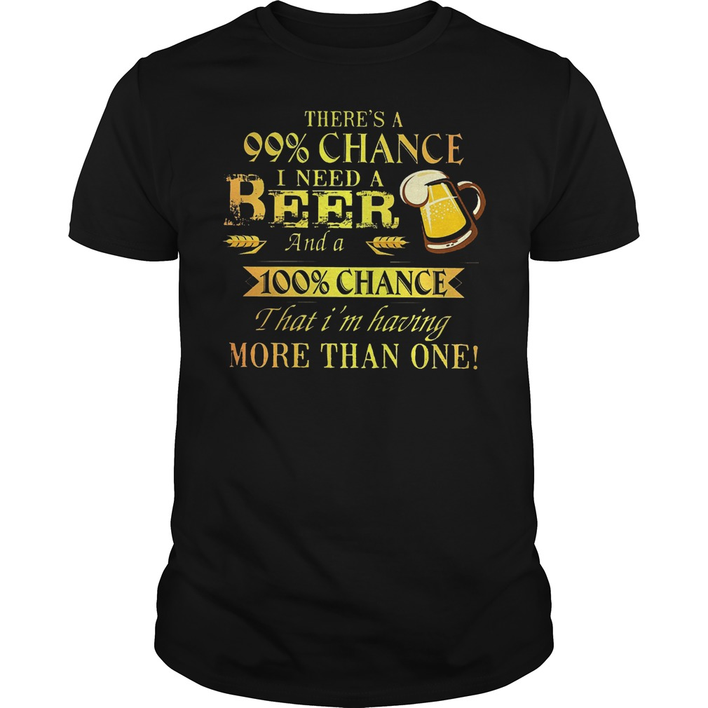 There's a 99 chance I need a beer and a 100 chance that im having more than one shirt