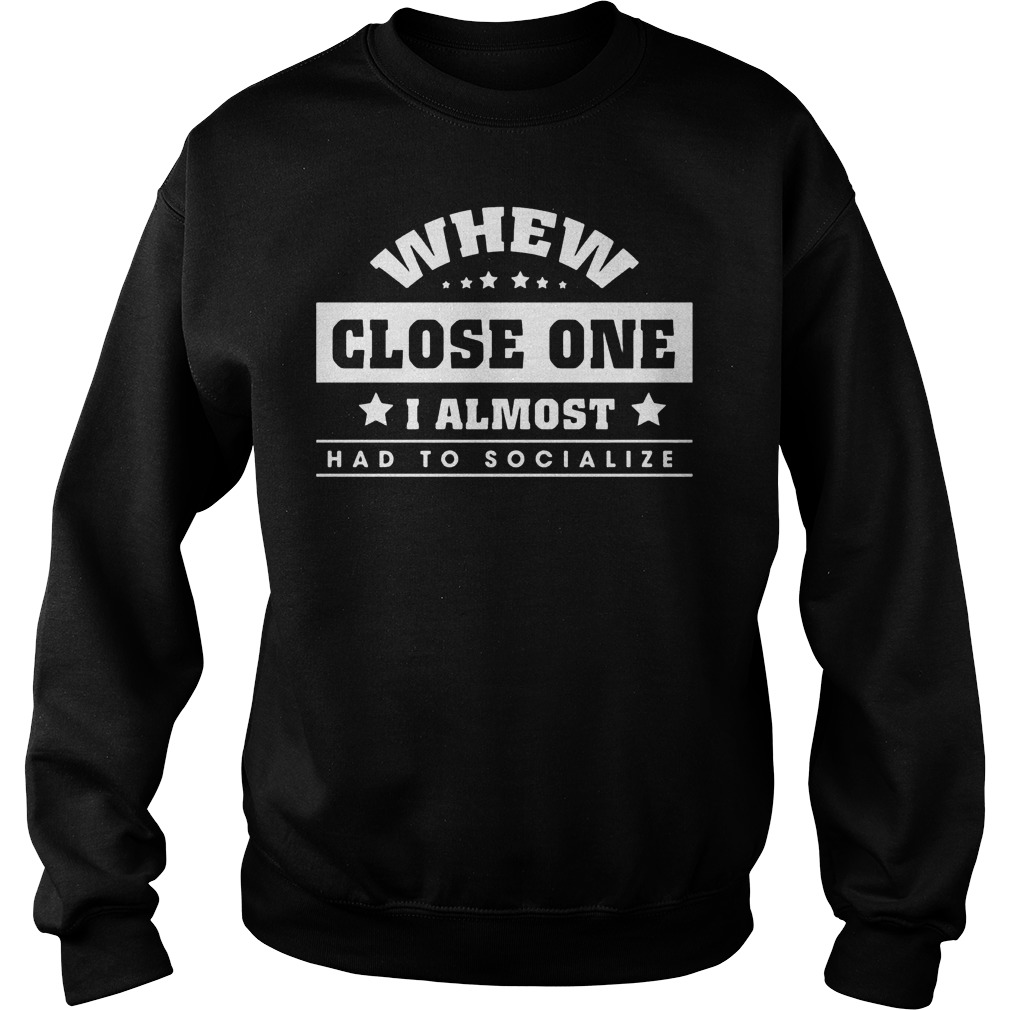 Whew close one I almost had to socialize shirt Sweatshirt Unisex