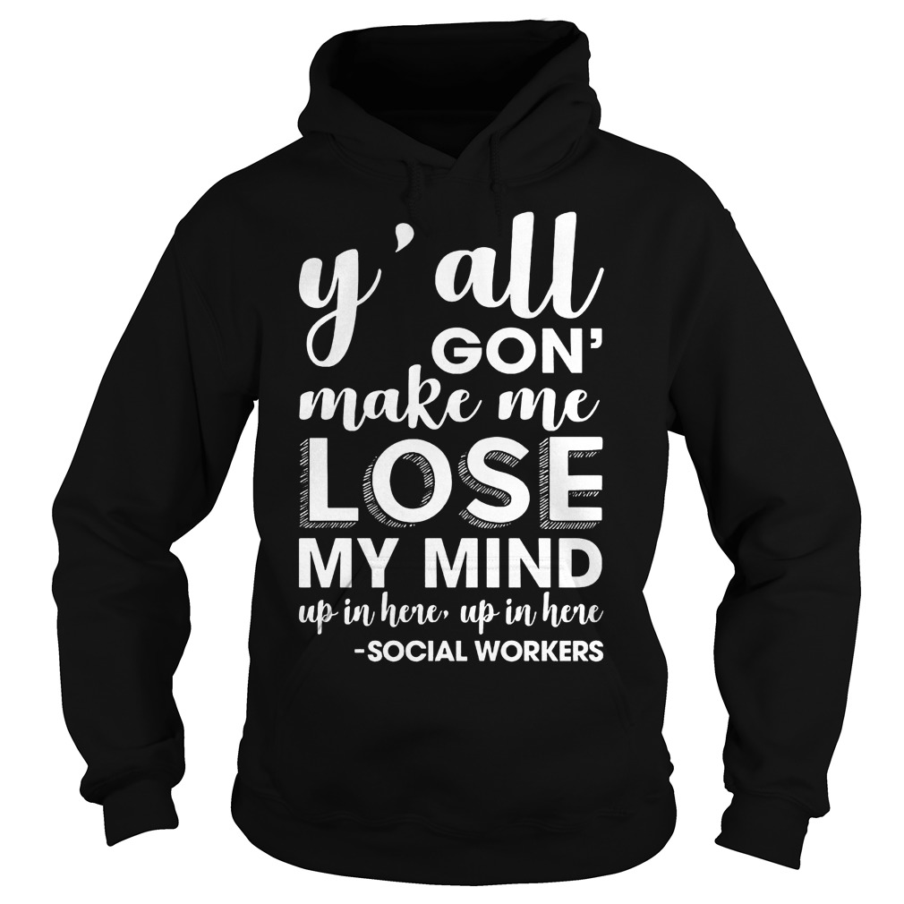 Y'all gon make me lose my mind up in here Shirt Hoodie