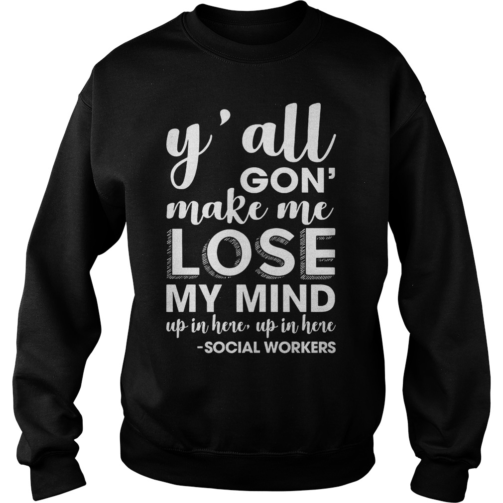 Y'all gon make me lose my mind up in here Shirt Sweatshirt Unisex