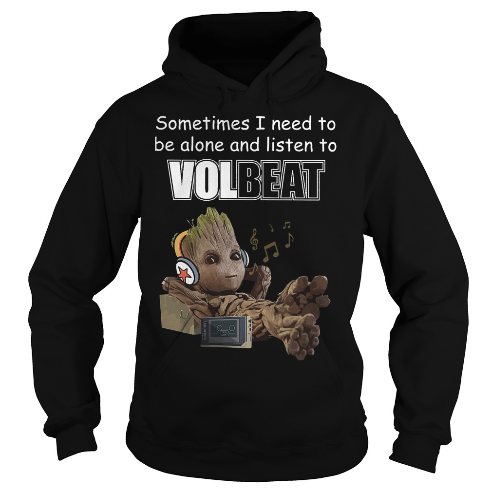 Baby groot Sometimes I need to be alone and listen to Volbeat Shirt Hoodie