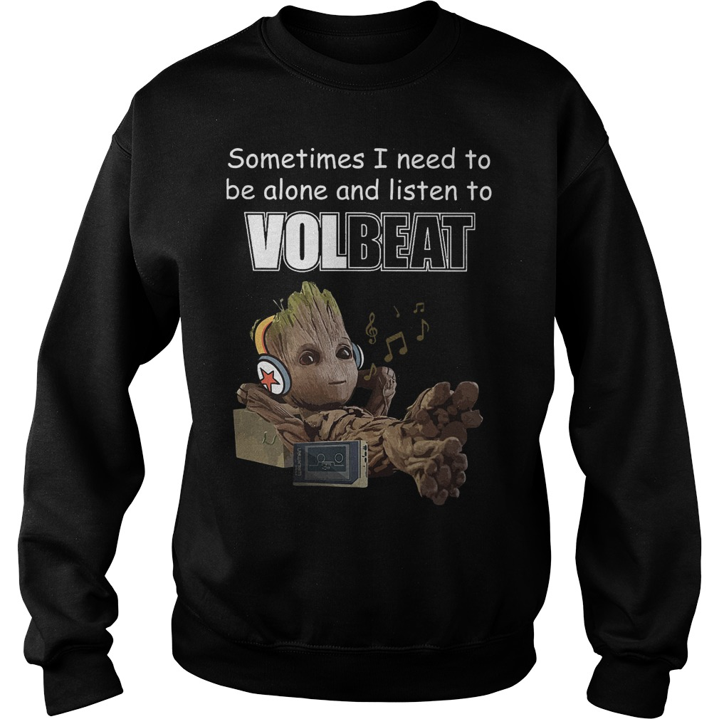 Baby groot Sometimes I need to be alone and listen to Volbeat Shirt Sweatshirt Unisex