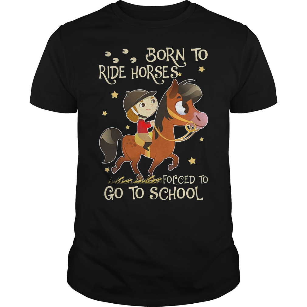 Born to ride horses forced to go to school shirt