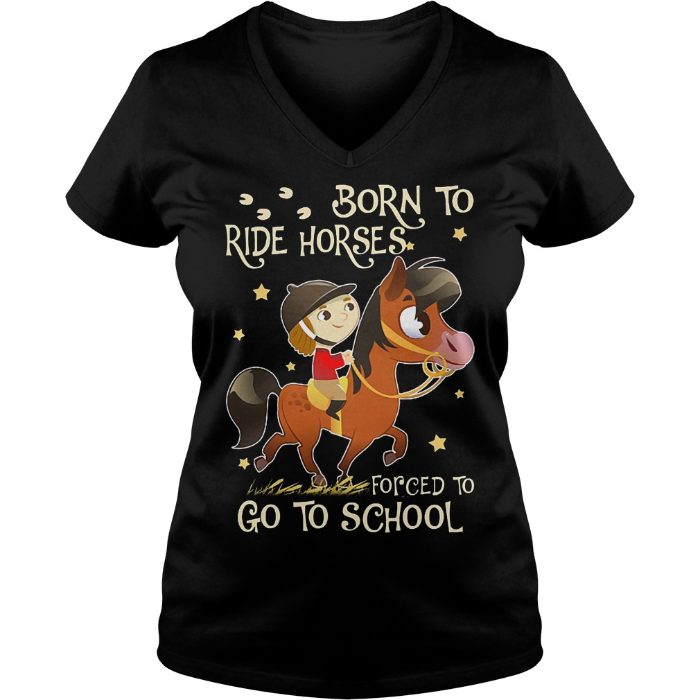 Born to ride horses forced to go to school shirt Ladies V-Neck