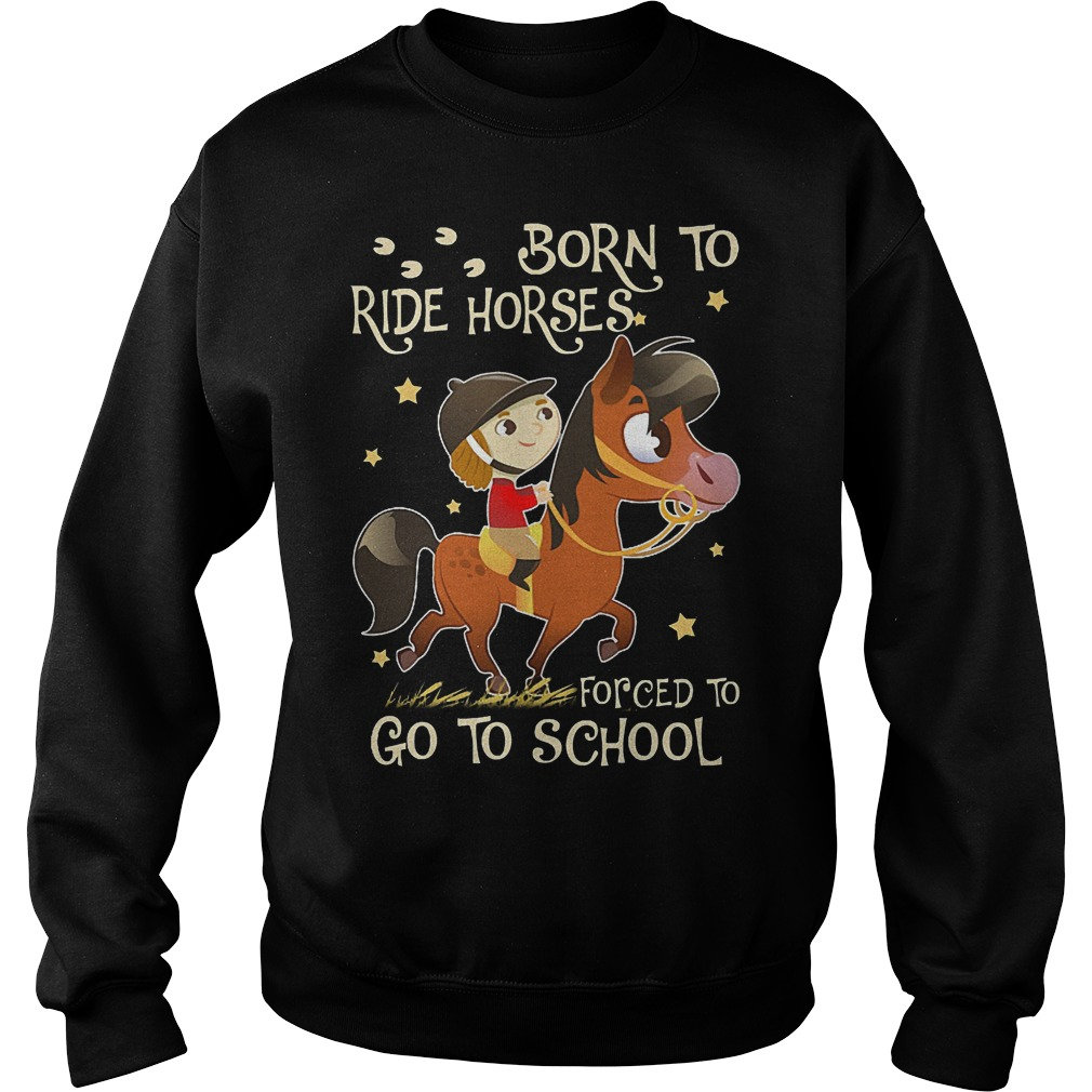 Born to ride horses forced to go to school shirt Sweatshirt Unisex
