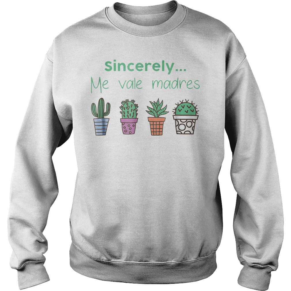Cactus sincerely me vale madres shirt Sweatshirt Unisex