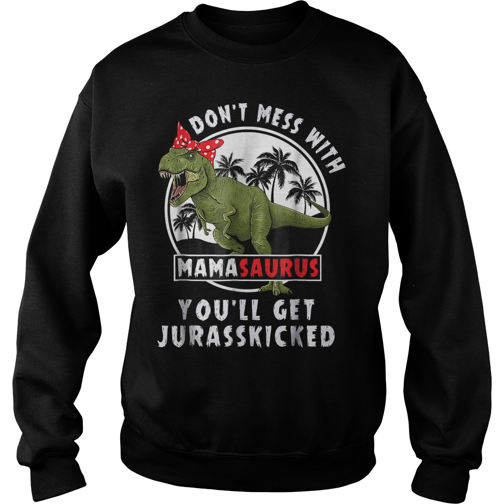Dinosaurus bow don't mess with mamasaurus you'll get Jurasskicked shirt Sweatshirt Unisex