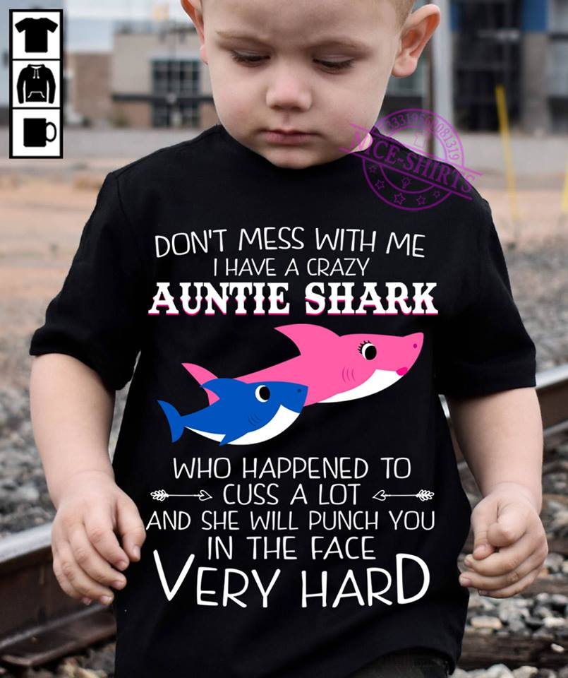 Don't mess with me I have a crazy auntie shark who happened to cuss a lot and she will punch you in the face very hard shirt
