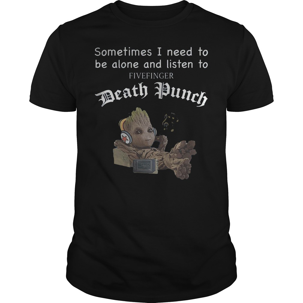 Groot baby sometimes I need to be alone and listen to five finger Death Punch shirt