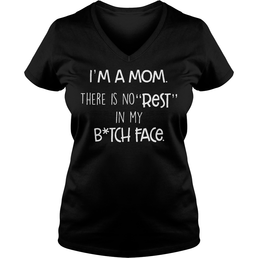 I'm a Mom there is no rest in my Bitch Face shirt Ladies V-Neck