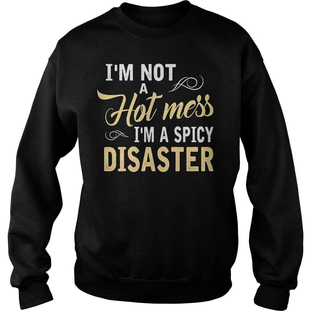 I'm not a hot mess I'm a spicy disaster shirt Sweatshirt Unisex