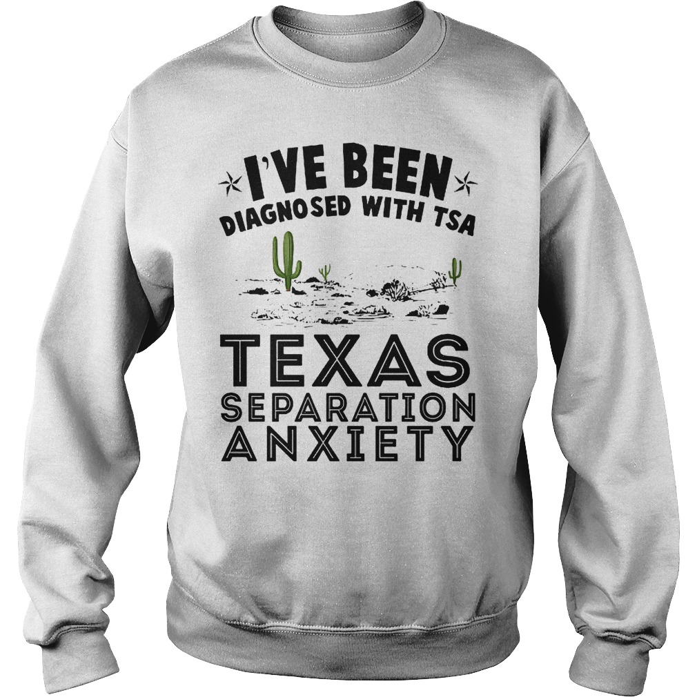 I've been diagnosed with TSA texas separation anxiety shirt Sweatshirt Unisex