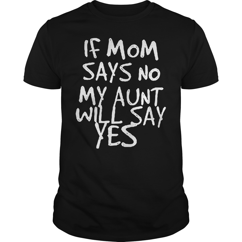 If Mom Says No My Aunt Will Say Yes Shirt