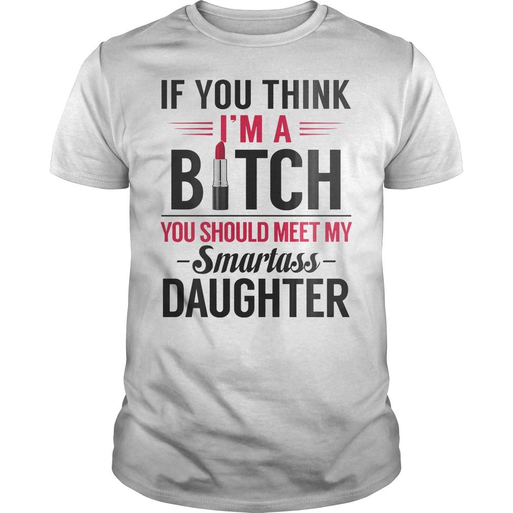 If you think I'm a Bitch you should meet my smartass daughter Shirt