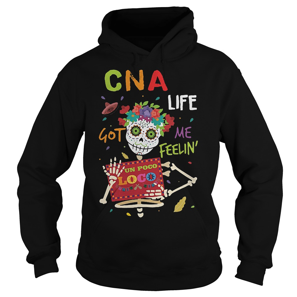 Skeleton CNA life got me feelin un poco loco shirt Hoodie