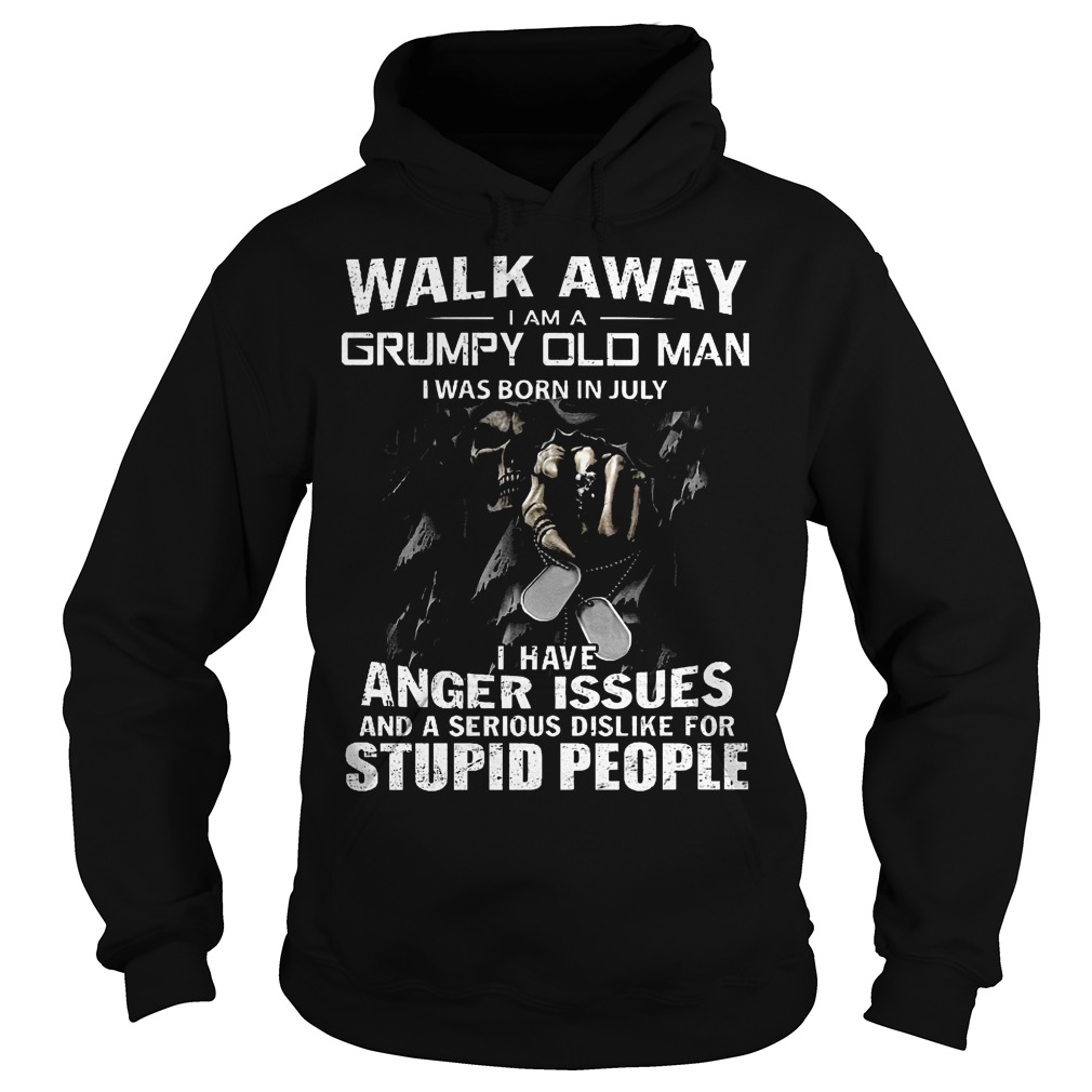 Walk away i am a grumpy old man i was born in july I have anger issues and a serious dislike for stupid people shirt Hoodie