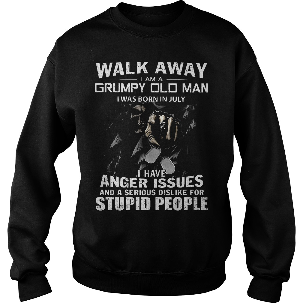 Walk away i am a grumpy old man i was born in july I have anger issues and a serious dislike for stupid people shirt Sweatshirt Unisex