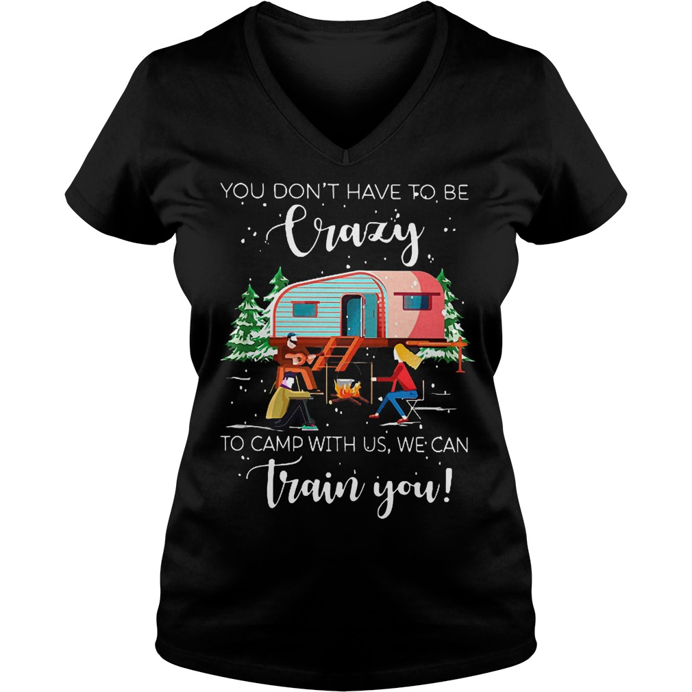 You don't have to be crazy to camp with us we can train you shirt Ladies V-Neck