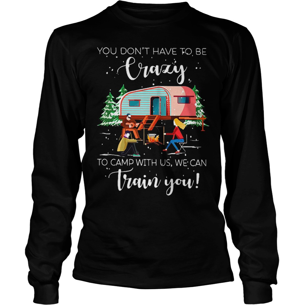You don't have to be crazy to camp with us we can train you shirt Longsleeve Tee Unisex