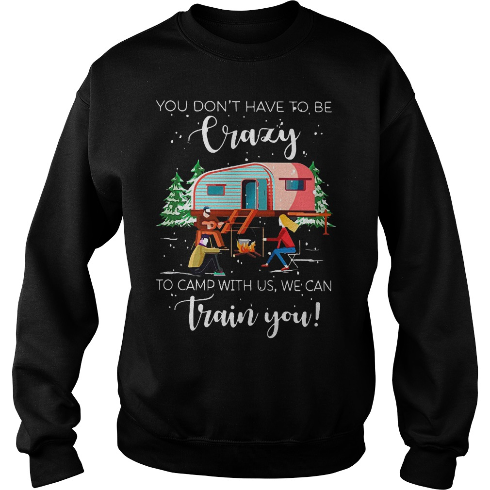 You don't have to be crazy to camp with us we can train you shirt Sweatshirt Unisex