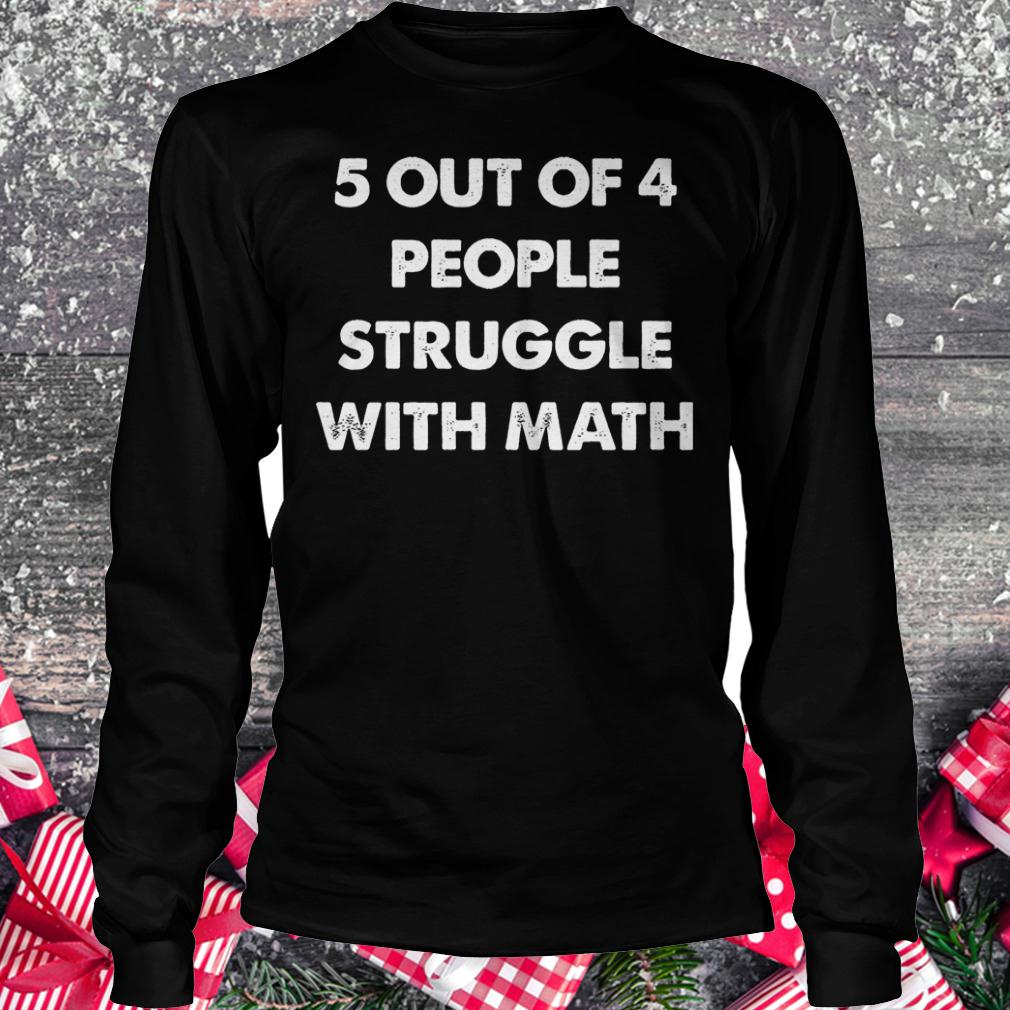 5 out of 4 people struggle with math shirt Longsleeve Tee Unisex