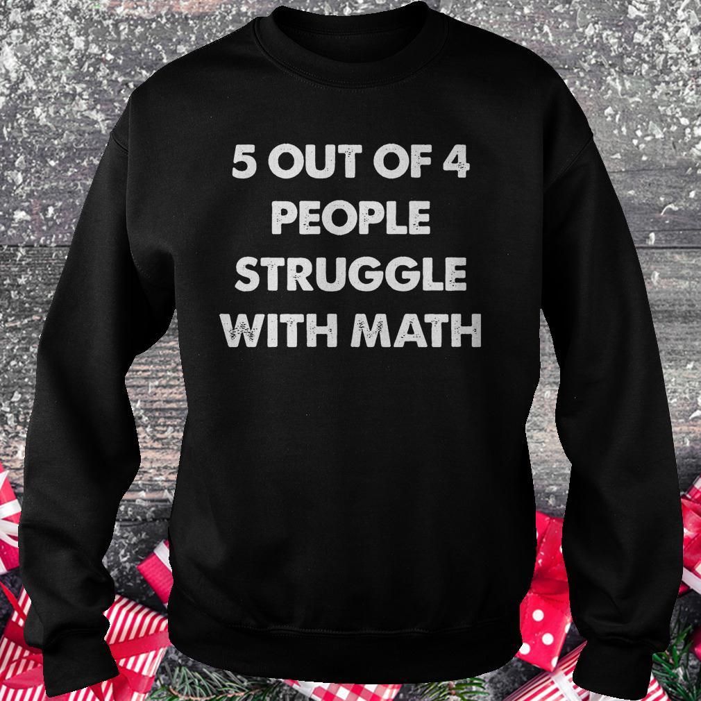 5 out of 4 people struggle with math shirt Sweatshirt Unisex