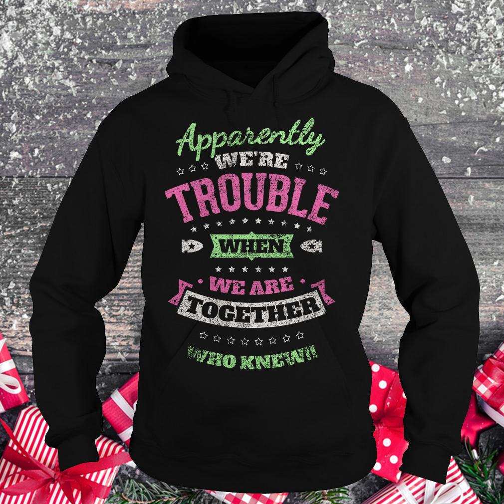 Apparently we're trouble when we are together who knew shirt Hoodie