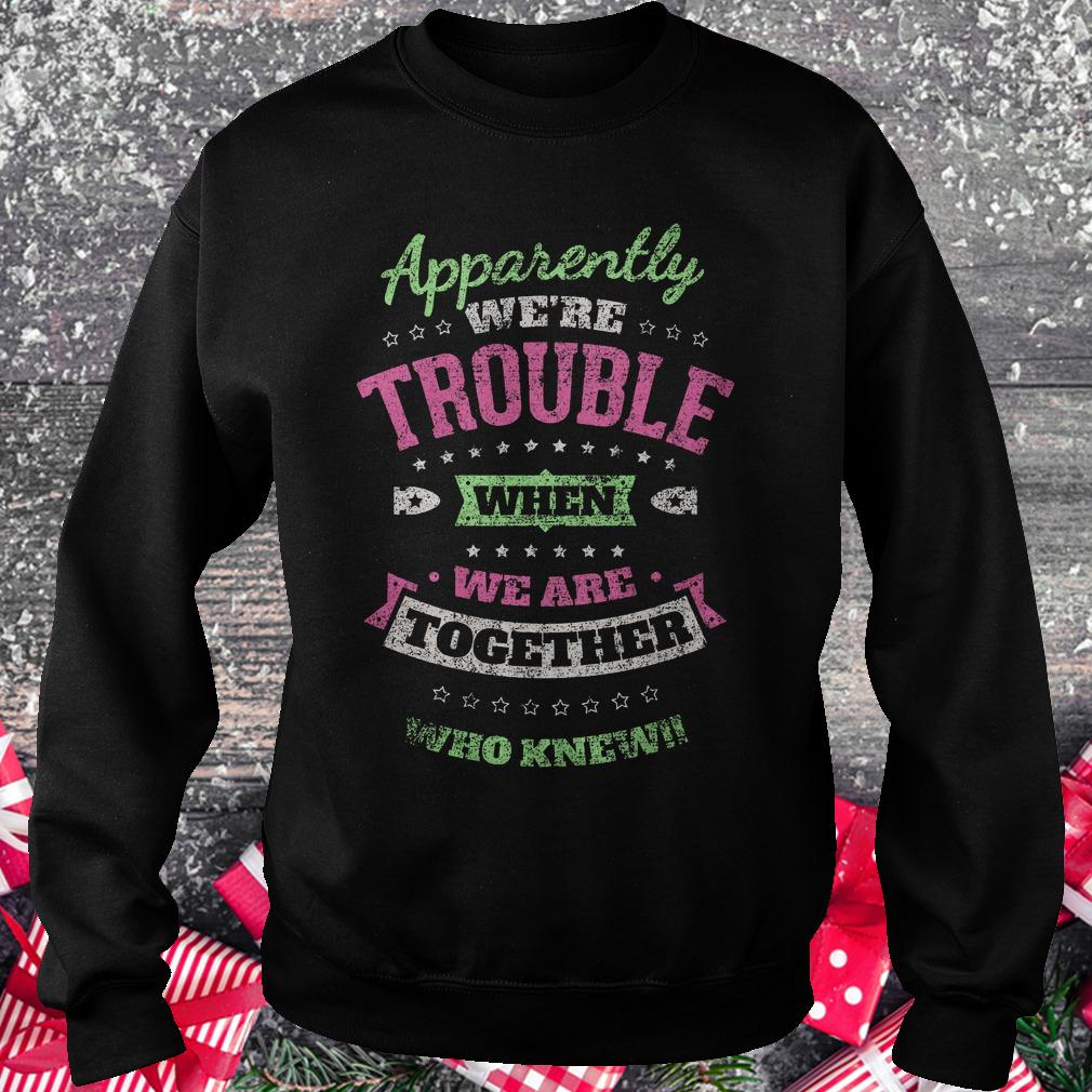 Apparently we're trouble when we are together who knew shirt Sweatshirt Unisex