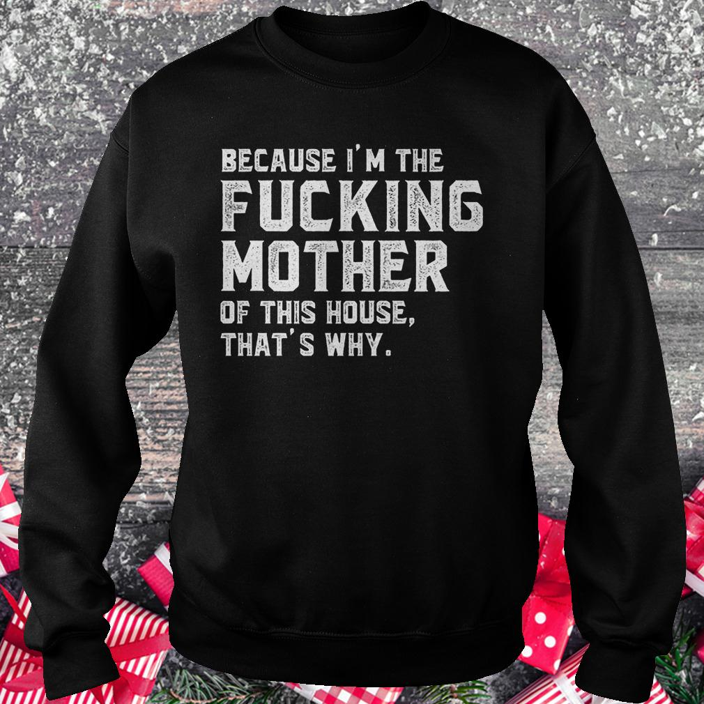 Because I'm the fucking mother of this house that's why shirt Sweatshirt Unisex