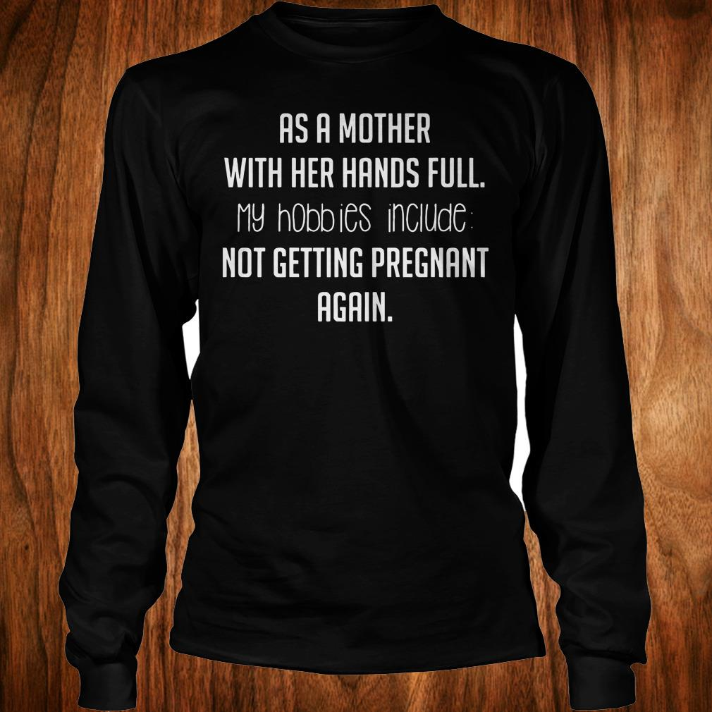 Best Price As a mother with her hands full hobbies include not getting pregnant again shirt Longsleeve Tee Unisex