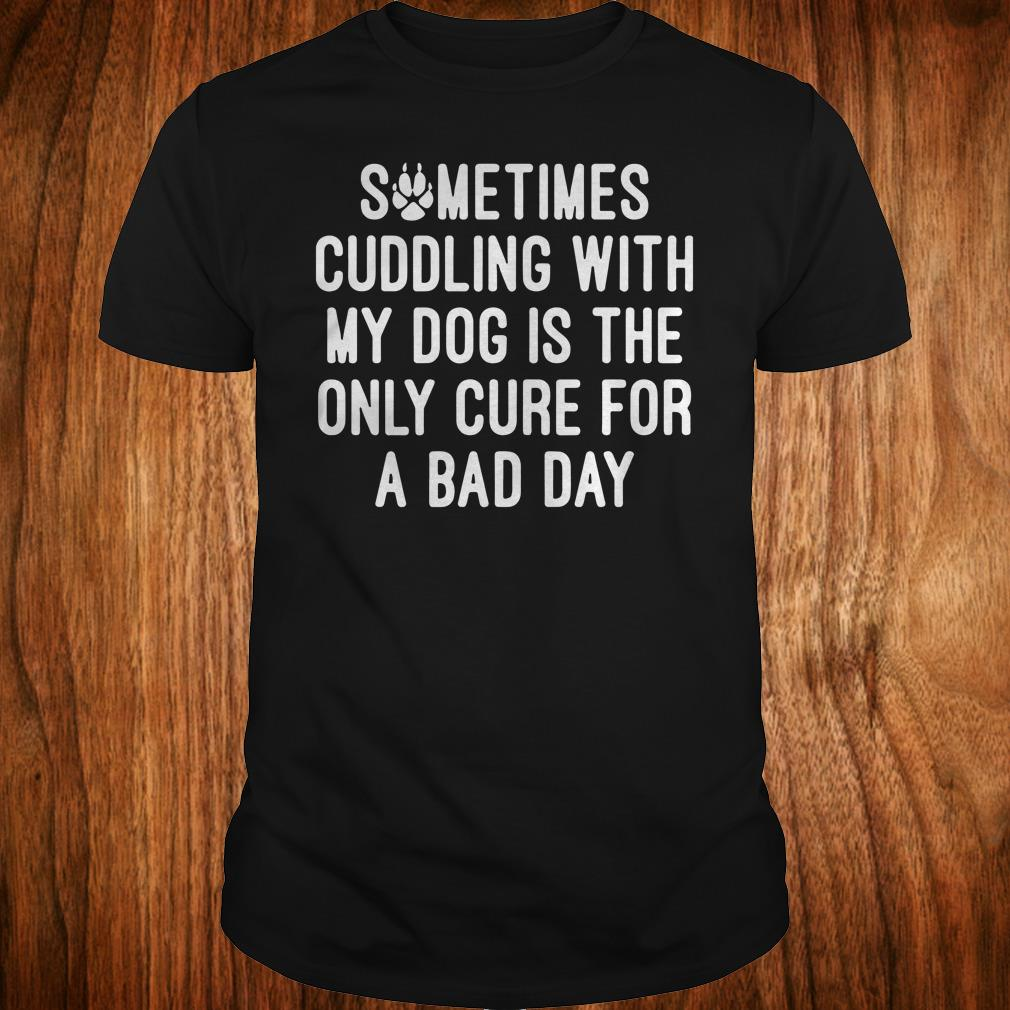 Best PriceSometimes cuddling with my dog is the only cure for a bad day shirt